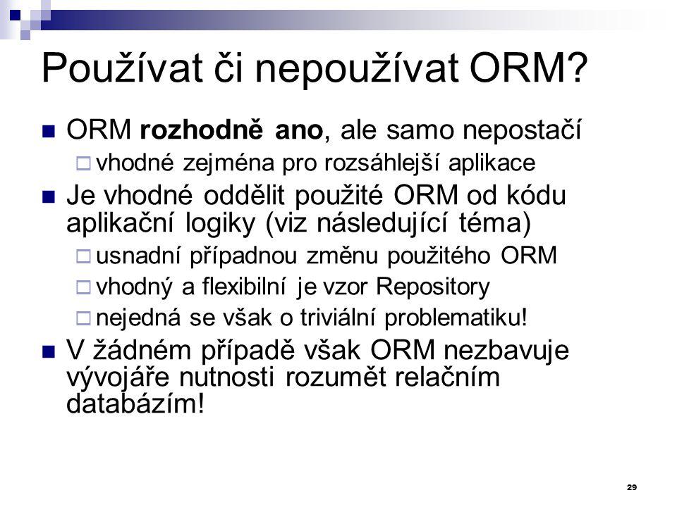 Používat či nepoužívat ORM? ORM rozhodně ano, ale samo nepostačí  vhodné zejména pro rozsáhlejší aplikace Je vhodné oddělit použité ORM od kódu aplik
