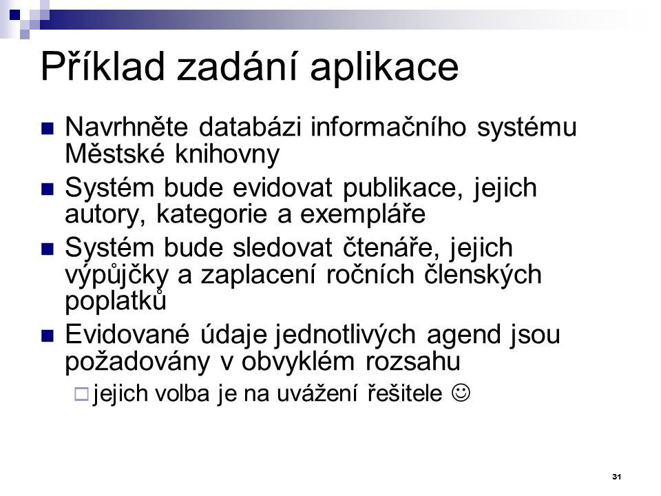 Příklad zadání aplikace Navrhněte databázi informačního systému Městské knihovny Systém bude evidovat publikace, jejich autory, kategorie a exempláře