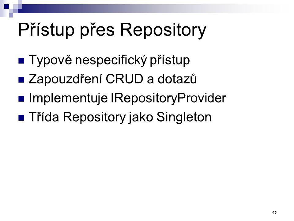 Přístup přes Repository Typově nespecifický přístup Zapouzdření CRUD a dotazů Implementuje IRepositoryProvider Třída Repository jako Singleton 43