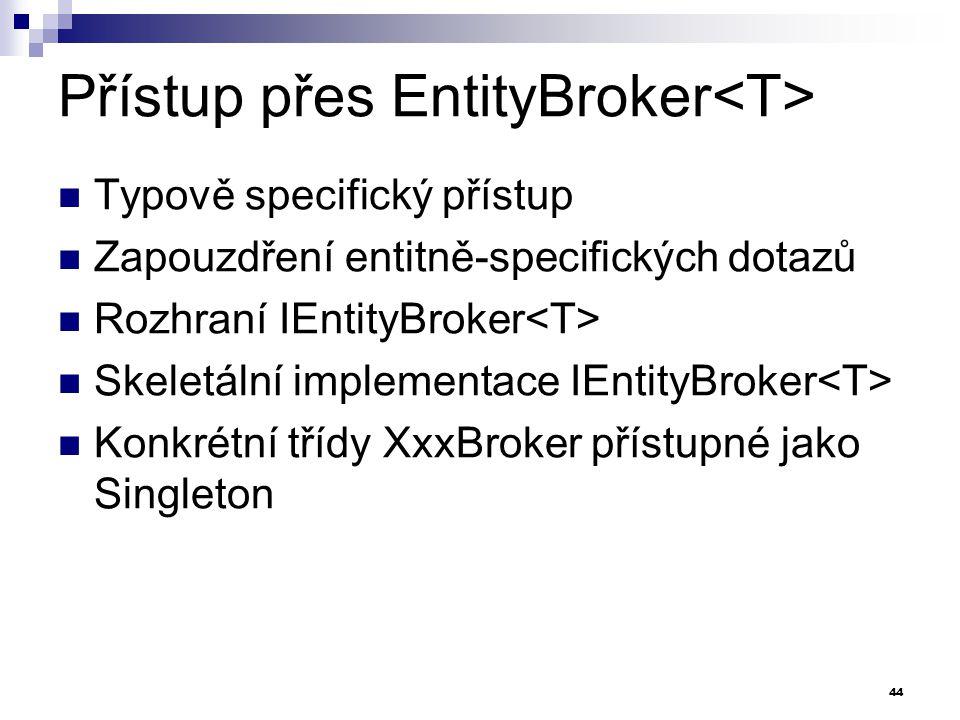 Přístup přes EntityBroker Typově specifický přístup Zapouzdření entitně-specifických dotazů Rozhraní IEntityBroker Skeletální implementace IEntityBroker Konkrétní třídy XxxBroker přístupné jako Singleton 44