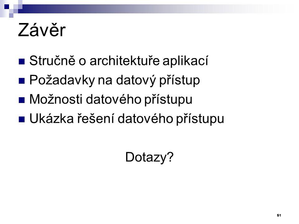 Závěr Stručně o architektuře aplikací Požadavky na datový přístup Možnosti datového přístupu Ukázka řešení datového přístupu Dotazy? 51