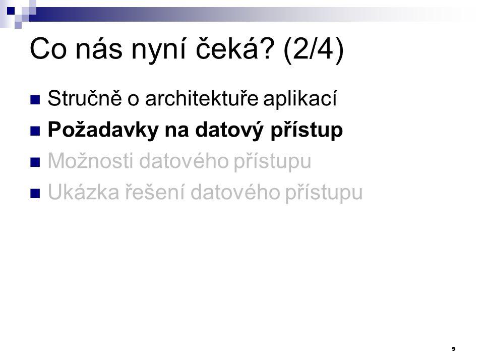 Co nás nyní čeká? (2/4) Stručně o architektuře aplikací Požadavky na datový přístup Možnosti datového přístupu Ukázka řešení datového přístupu 9