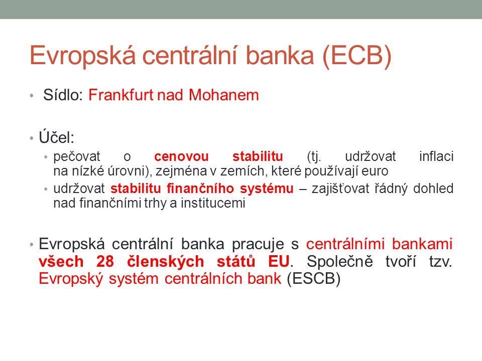 Evropská centrální banka (ECB) Sídlo: Frankfurt nad Mohanem Účel: pečovat o cenovou stabilitu (tj. udržovat inflaci na nízké úrovni), zejména v zemích