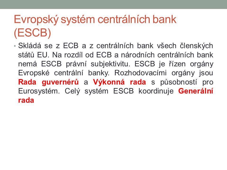 Evropský systém centrálních bank (ESCB) Skládá se z ECB a z centrálních bank všech členských států EU. Na rozdíl od ECB a národních centrálních bank n