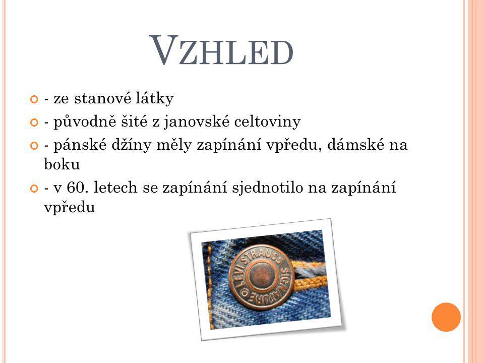 V ZHLED - ze stanové látky - původně šité z janovské celtoviny - pánské džíny měly zapínání vpředu, dámské na boku - v 60. letech se zapínání sjednoti