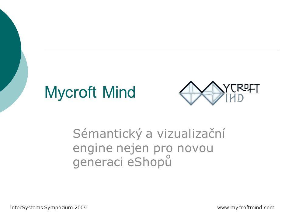 Mycroft Mind Sémantický a vizualizační engine nejen pro novou generaci eShopů InterSystems Sympozium 2009 www.mycroftmind.com
