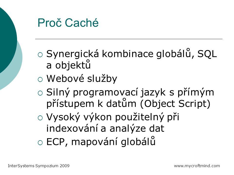 Proč Caché  Synergická kombinace globálů, SQL a objektů  Webové služby  Silný programovací jazyk s přímým přístupem k datům (Object Script)  Vysoký výkon použitelný při indexování a analýze dat  ECP, mapování globálů www.mycroftmind.com InterSystems Sympozium 2009
