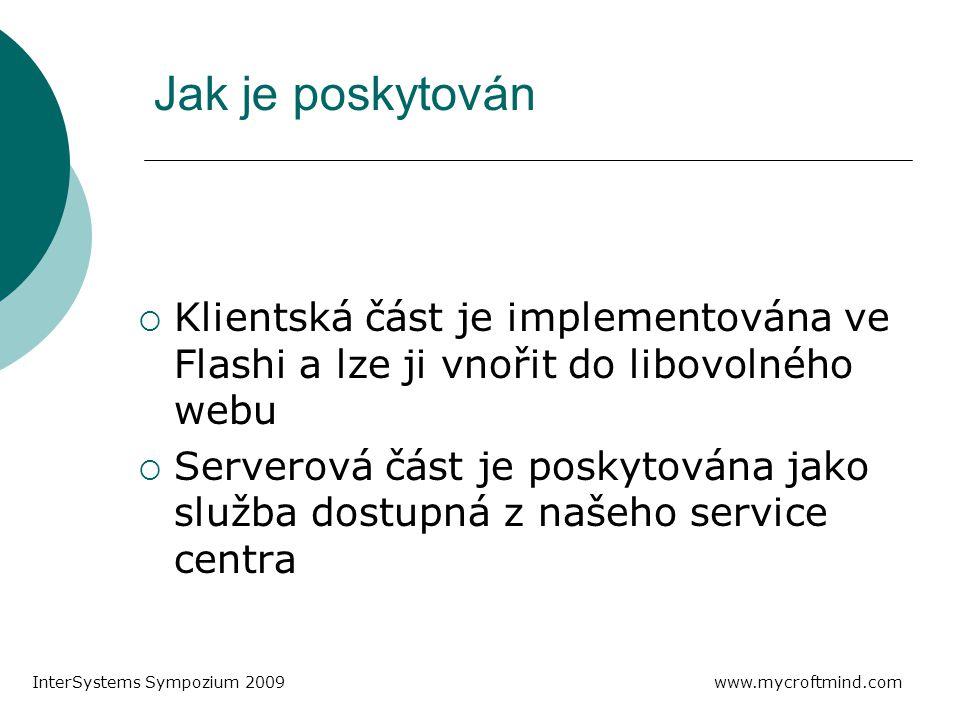 Jak je poskytován  Klientská část je implementována ve Flashi a lze ji vnořit do libovolného webu  Serverová část je poskytována jako služba dostupná z našeho service centra www.mycroftmind.com InterSystems Sympozium 2009