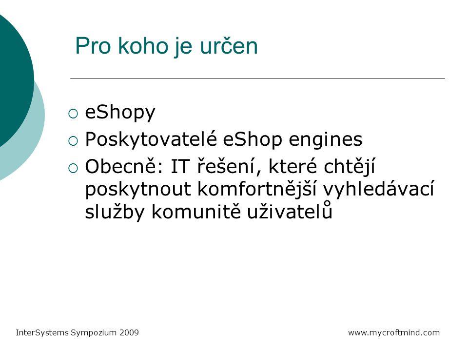 Pro koho je určen  eShopy  Poskytovatelé eShop engines  Obecně: IT řešení, které chtějí poskytnout komfortnější vyhledávací služby komunitě uživatelů www.mycroftmind.com InterSystems Sympozium 2009