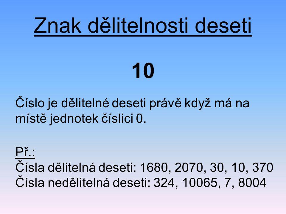 Znak dělitelnosti deseti Číslo je dělitelné deseti právě když má na místě jednotek číslici 0. 10 Př.: Čísla dělitelná deseti: 1680, 2070, 30, 10, 370