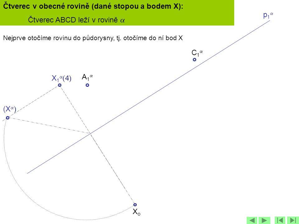 p1p1 X 1   C1C1 (X   XoXo Nejprve otočíme rovinu do půdorysny, tj. otočíme do ní bod X A1A1 Čtverec v obecné rovině (dané stopou a bodem X