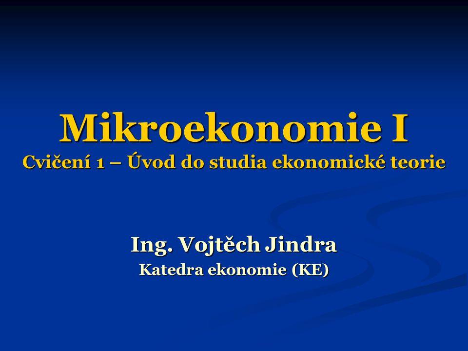 Mikroekonomie I Cvičení 1 – Úvod do studia ekonomické teorie Ing. Vojtěch Jindra Katedra ekonomie (KE)
