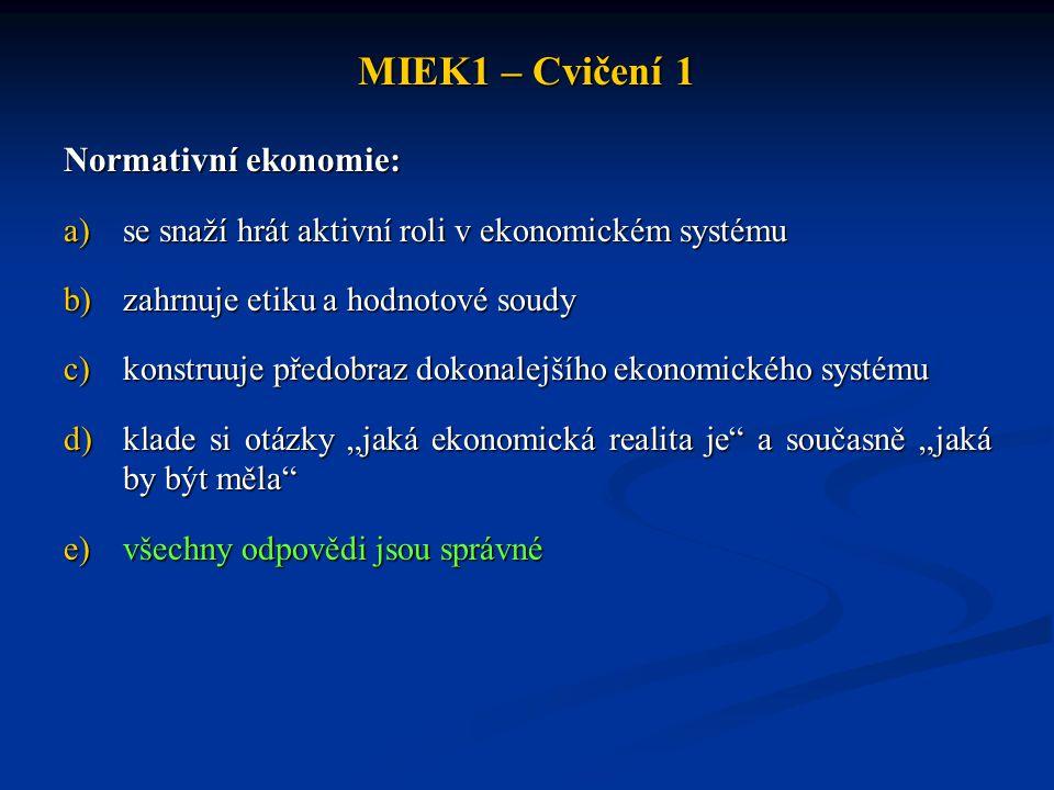 MIEK1 – Cvičení 1 Normativní ekonomie: a)se snaží hrát aktivní roli v ekonomickém systému b)zahrnuje etiku a hodnotové soudy c)konstruuje předobraz do