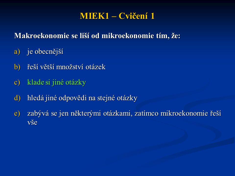 MIEK1 – Cvičení 1 Makroekonomie se liší od mikroekonomie tím, že: a)je obecnější b)řeší větší množství otázek c)klade si jiné otázky d)hledá jiné odpo