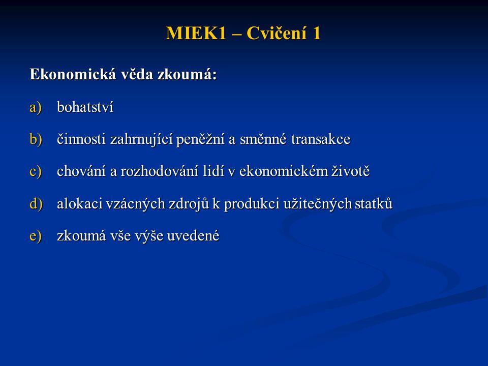 MIEK1 – Cvičení 1 Ekonomická věda zkoumá: a)bohatství b)činnosti zahrnující peněžní a směnné transakce c)chování a rozhodování lidí v ekonomickém živo