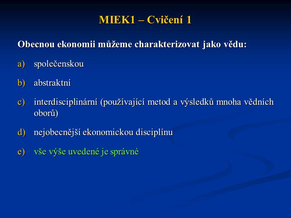 MIEK1 – Cvičení 1 Obecnou ekonomii můžeme charakterizovat jako vědu: a)společenskou b)abstraktní c)interdisciplinární (používající metod a výsledků mn