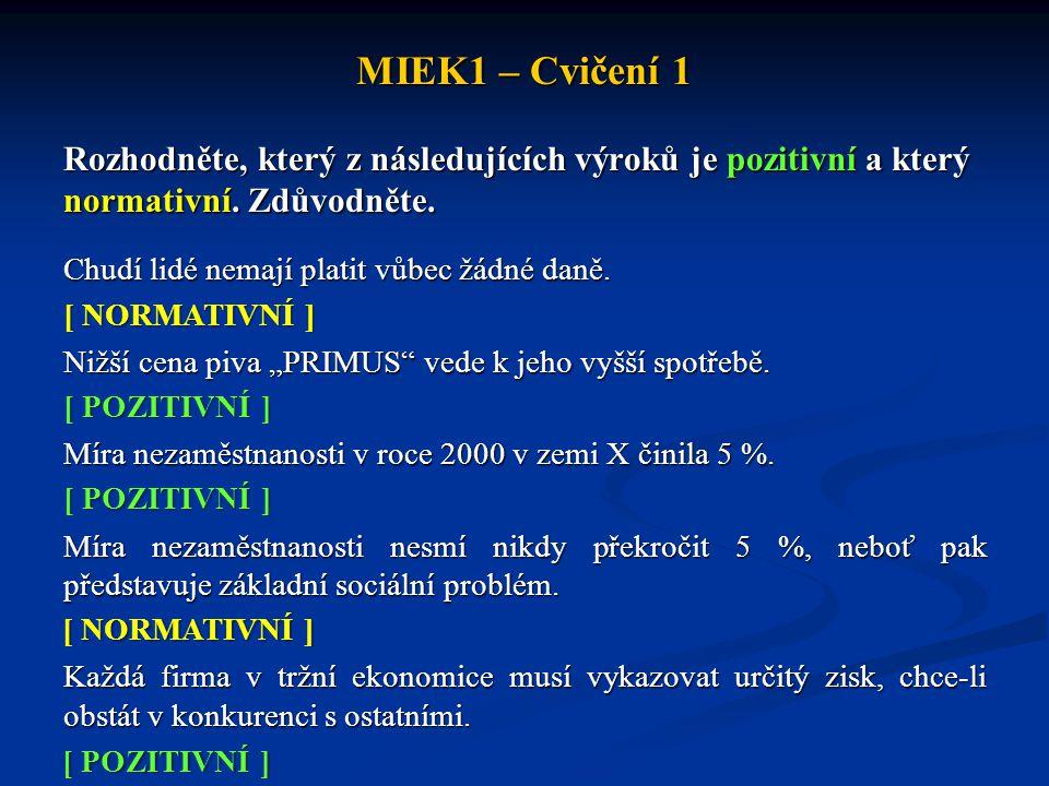 MIEK1 – Cvičení 1 Rozhodněte, který z následujících výroků je pozitivní a který normativní. Zdůvodněte. Chudí lidé nemají platit vůbec žádné daně. Niž