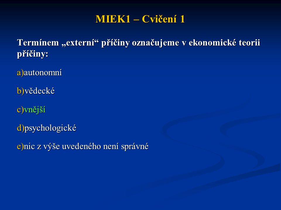 """MIEK1 – Cvičení 1 Termínem """"externí"""" příčiny označujeme v ekonomické teorii příčiny: a)autonomní b)vědecké c)vnější d)psychologické e)nic z výše uvede"""