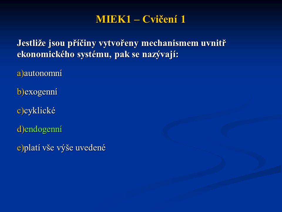 MIEK1 – Cvičení 1 Jestliže jsou příčiny vytvořeny mechanismem uvnitř ekonomického systému, pak se nazývají: a)autonomní b)exogenní c)cyklické d)endoge