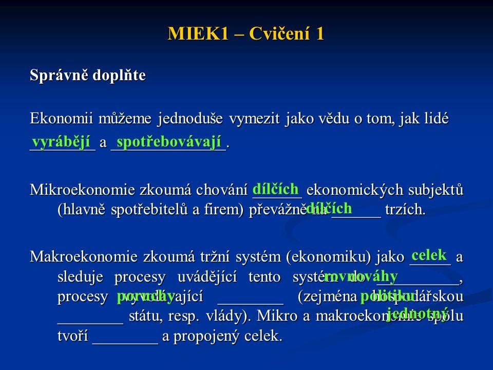 MIEK1 – Cvičení 1 Správně doplňte Ekonomii můžeme jednoduše vymezit jako vědu o tom, jak lidé ________ a ______________. Mikroekonomie zkoumá chování
