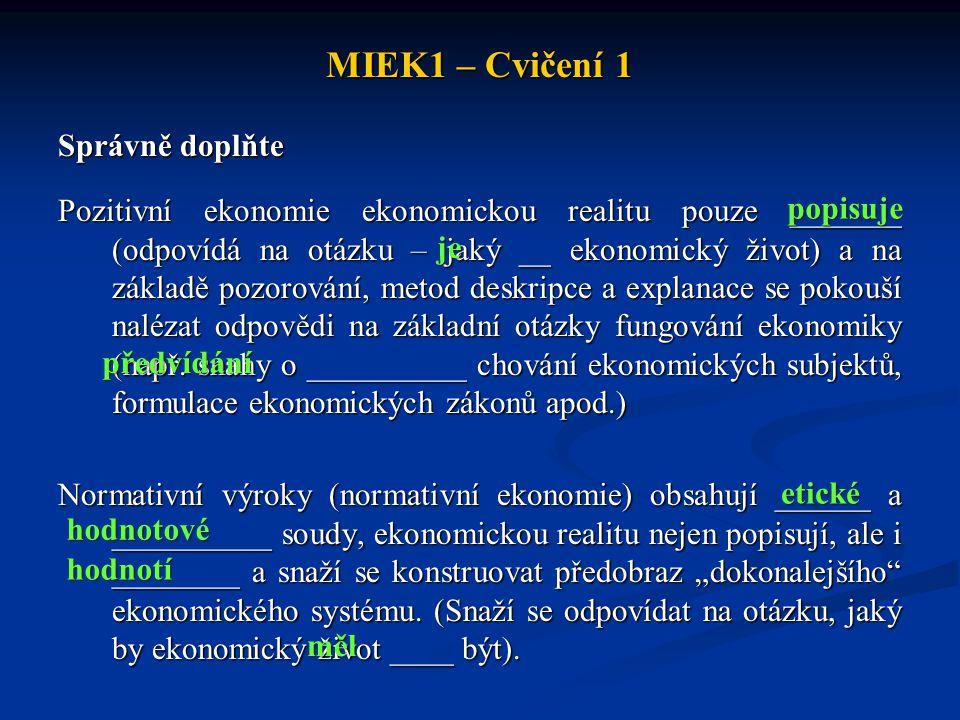 MIEK1 – Cvičení 1 Správně doplňte Pozitivní ekonomie ekonomickou realitu pouze _______ (odpovídá na otázku – jaký __ ekonomický život) a na základě po
