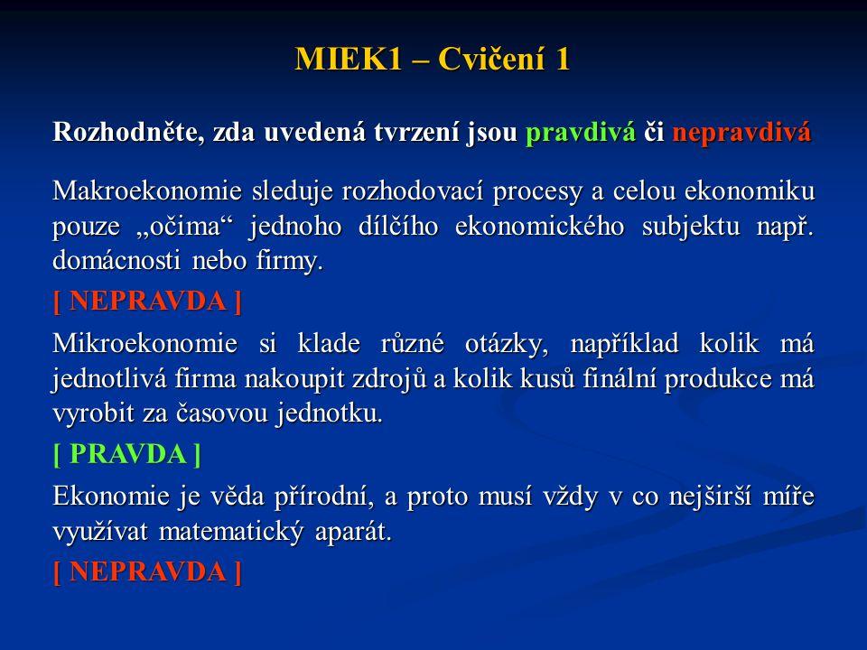 """MIEK1 – Cvičení 1 Rozhodněte, zda uvedená tvrzení jsou pravdivá či nepravdivá Makroekonomie sleduje rozhodovací procesy a celou ekonomiku pouze """"očima"""