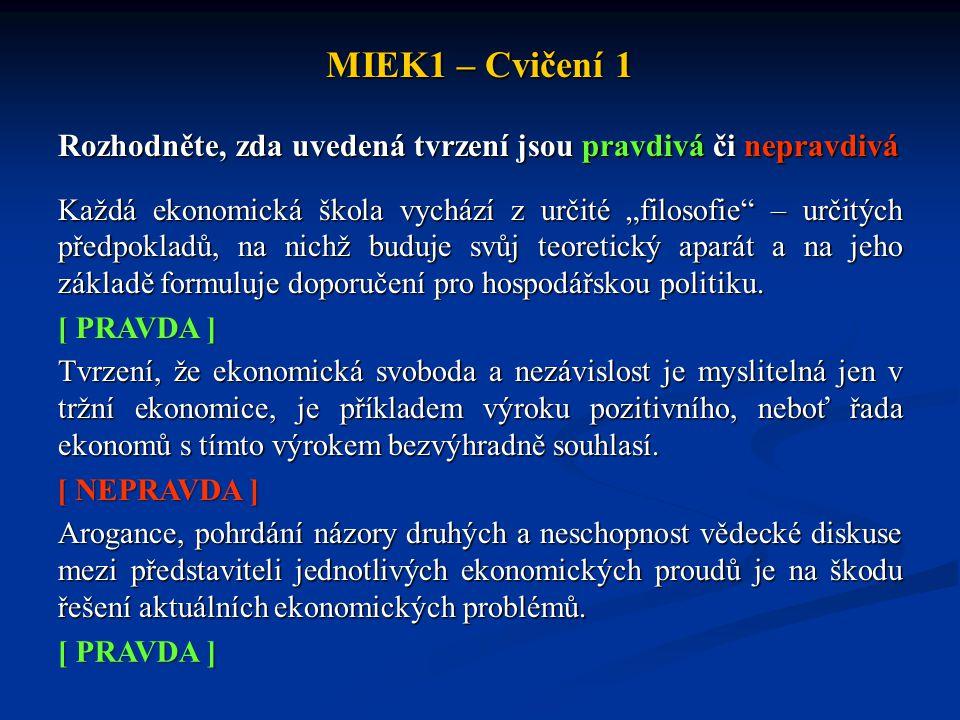 """MIEK1 – Cvičení 1 Rozhodněte, zda uvedená tvrzení jsou pravdivá či nepravdivá Každá ekonomická škola vychází z určité """"filosofie"""" – určitých předpokla"""