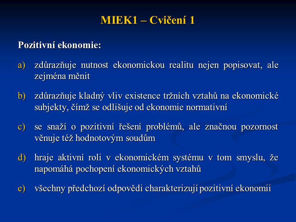 MIEK1 – Cvičení 1 Pozitivní ekonomie: a)zdůrazňuje nutnost ekonomickou realitu nejen popisovat, ale zejména měnit b)zdůrazňuje kladný vliv existence t