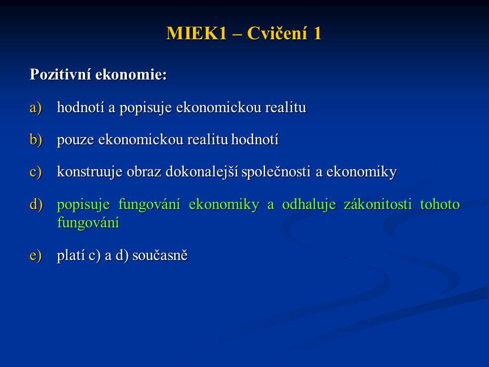 MIEK1 – Cvičení 1 Pozitivní ekonomie: a)hodnotí a popisuje ekonomickou realitu b)pouze ekonomickou realitu hodnotí c)konstruuje obraz dokonalejší spol