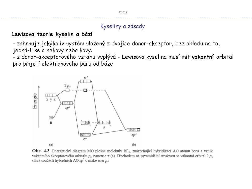 Vodík Kyseliny a zásady Lewisova teorie kyselin a bází Lewisovy kyseliny – nemusí být pouze molekuly, atomy nebo ionty s neúplným oktetem x částice s energeticky dostupnými vakantními orbitaly d (reakce (4) a (5)) Pearsonův model HSAB: Teorie měkkých a tvrdých Lewisových kyselin a bází - založena na ionizačních energiích a elektronových afinitách (polarizovatelnosti).