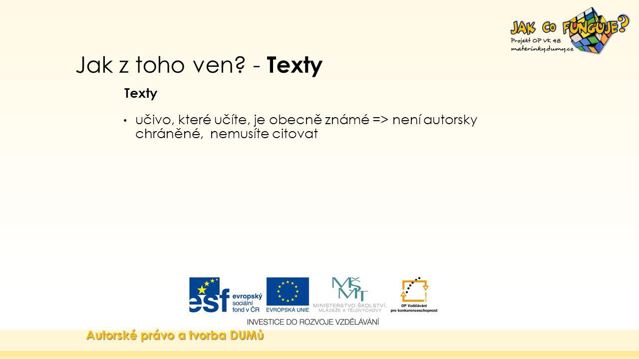 Jak z toho ven? - Texty Texty učivo, které učíte, je obecně známé => není autorsky chráněné, nemusíte citovat Autorské právo a tvorba DUMů