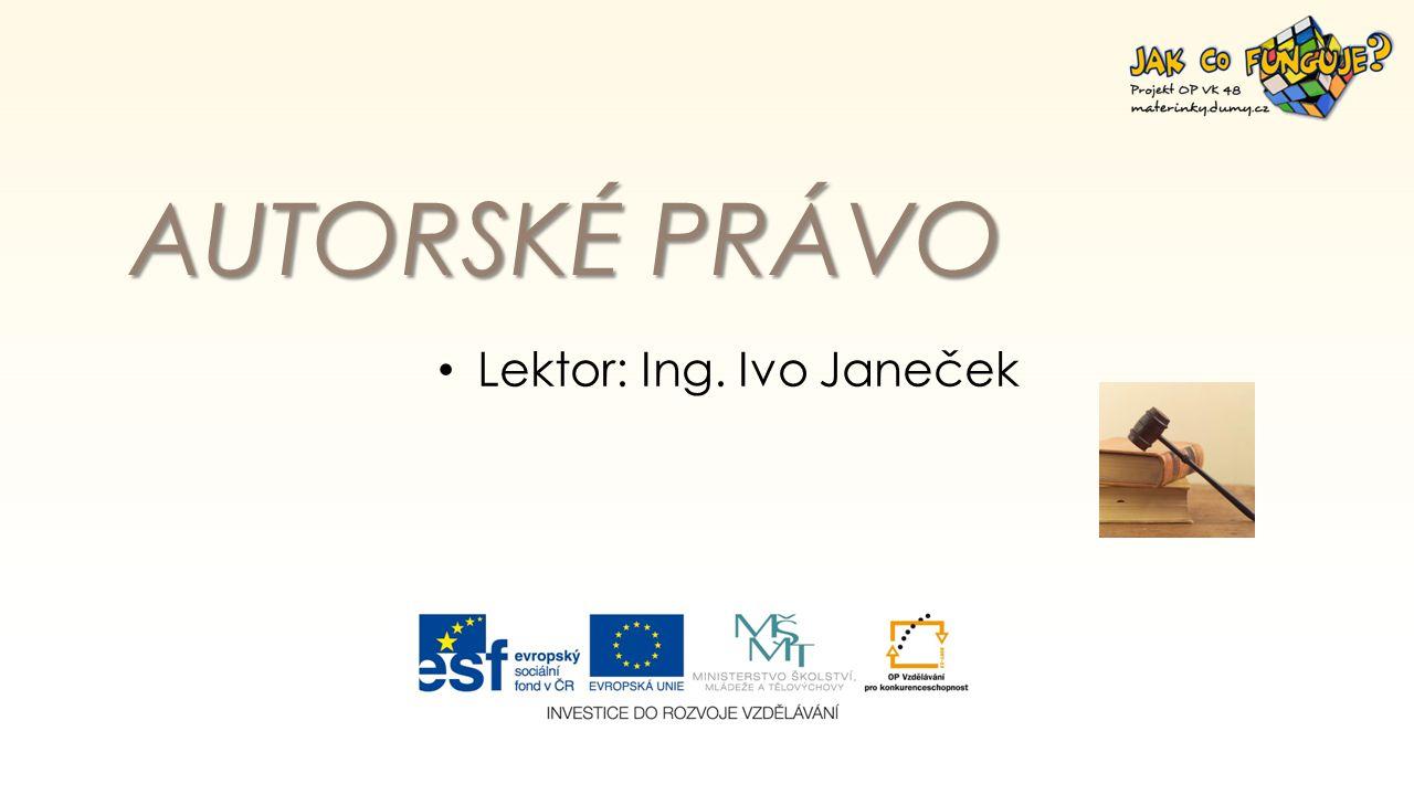 AUTORSKÉ PRÁVO Lektor: Ing. Ivo Janeček