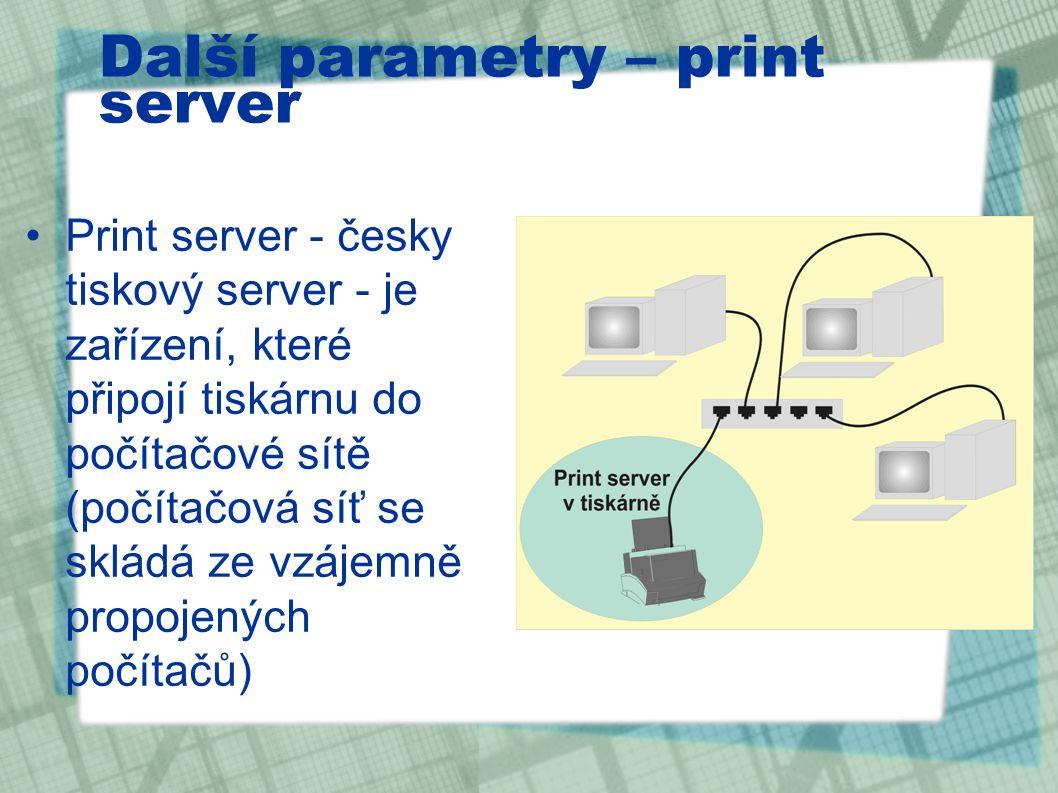 Další parametry – print server Print server - česky tiskový server - je zařízení, které připojí tiskárnu do počítačové sítě (počítačová síť se skládá ze vzájemně propojených počítačů)