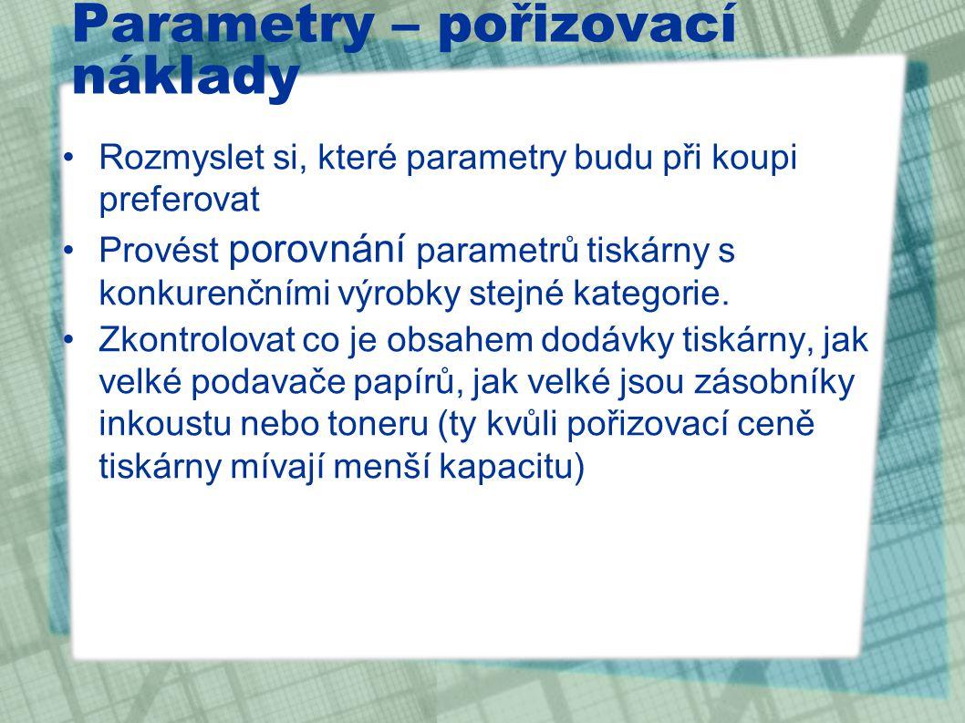 Parametry – pořizovací náklady Rozmyslet si, které parametry budu při koupi preferovat Provést porovnání parametrů tiskárny s konkurenčními výrobky stejné kategorie.
