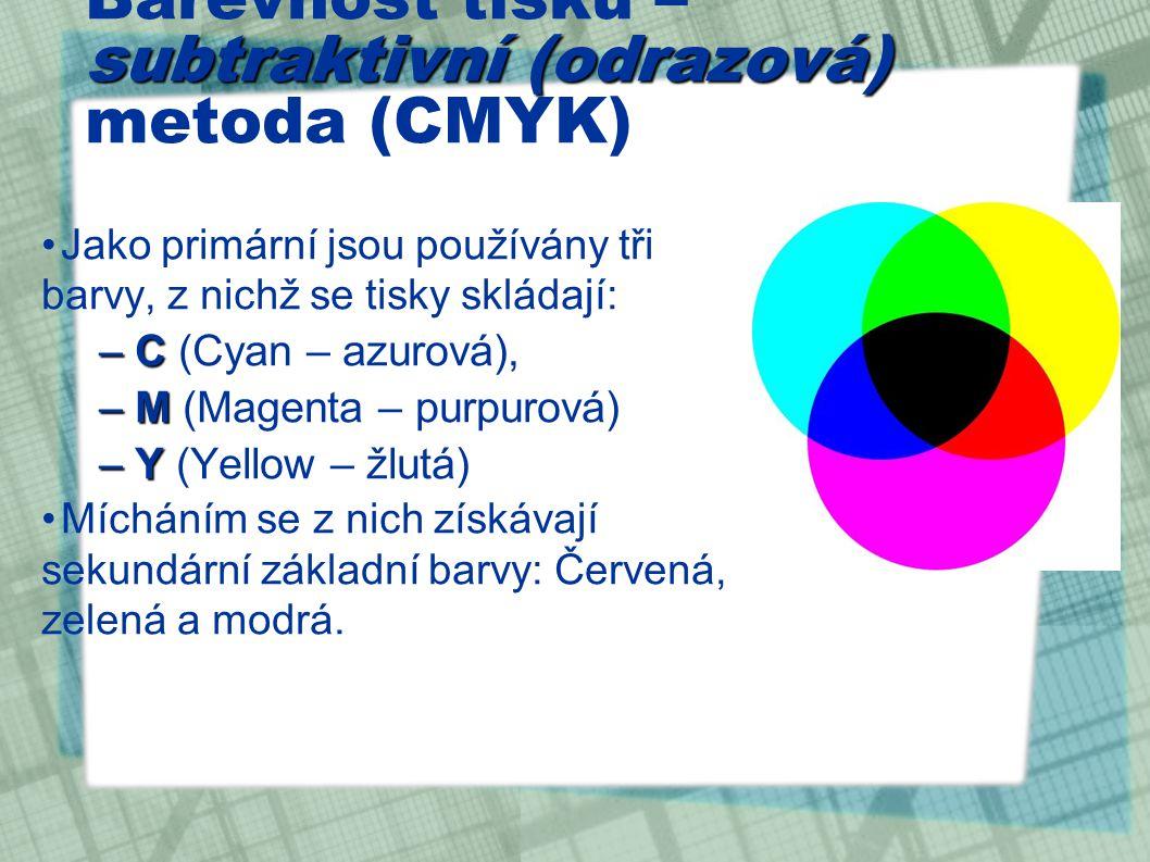 subtraktivní (odrazová) Barevnost tisku – subtraktivní (odrazová) metoda (CMYK) Jako primární jsou používány tři barvy, z nichž se tisky skládají: –C –C (Cyan – azurová), –M –M (Magenta – purpurová) –Y –Y (Yellow – žlutá) Mícháním se z nich získávají sekundární základní barvy: Červená, zelená a modrá.