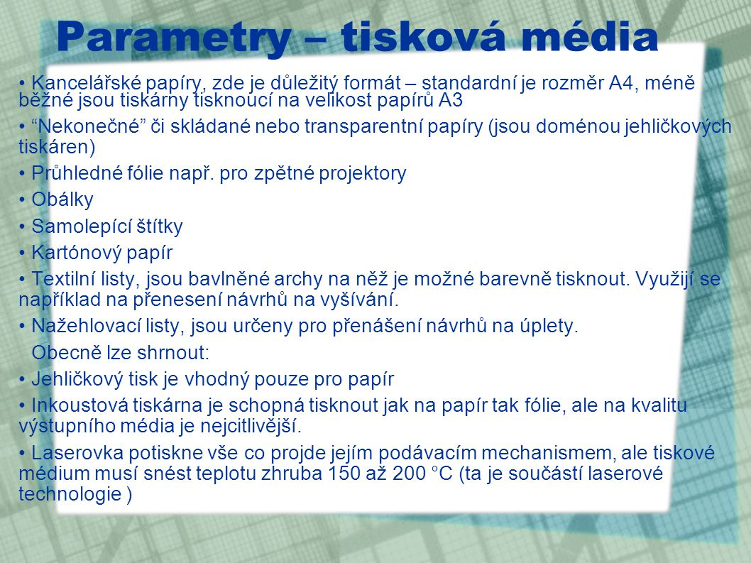 Parametry – tisková média Kancelářské papíry, zde je důležitý formát – standardní je rozměr A4, méně běžné jsou tiskárny tisknoucí na velikost papírů A3 Nekonečné či skládané nebo transparentní papíry (jsou doménou jehličkových tiskáren) Průhledné fólie např.