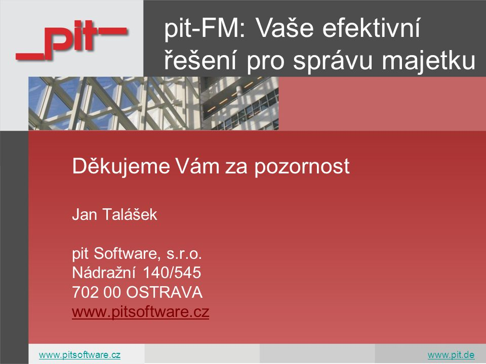 Děkujeme Vám za pozornost Jan Talášek pit Software, s.r.o. Nádražní 140/545 702 00 OSTRAVA www.pitsoftware.cz pit-FM: Vaše efektivní řešení pro správu