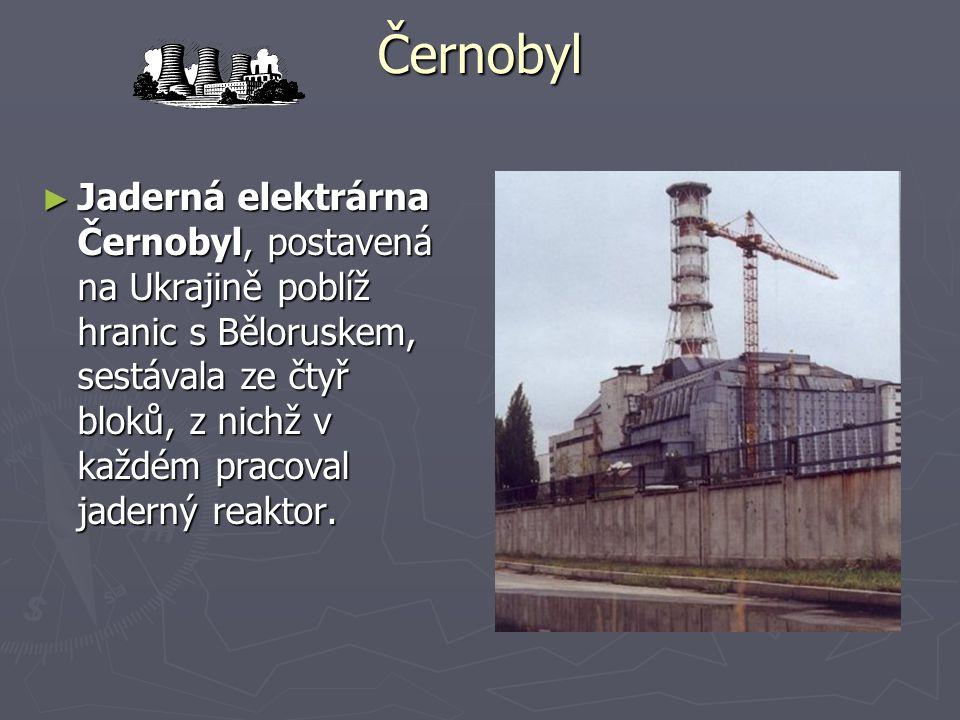 Černobyl ► Jaderná elektrárna Černobyl, postavená na Ukrajině poblíž hranic s Běloruskem, sestávala ze čtyř bloků, z nichž v každém pracoval jaderný reaktor.