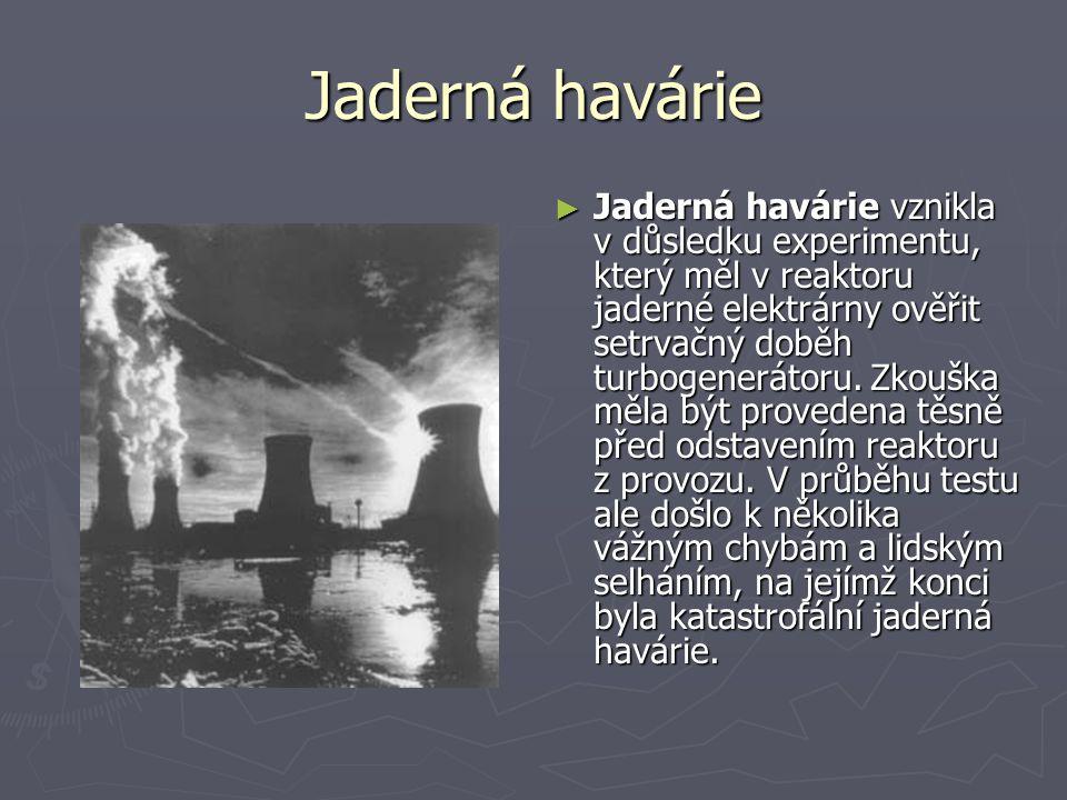 Jaderná havárie ► Jaderná havárie vznikla v důsledku experimentu, který měl v reaktoru jaderné elektrárny ověřit setrvačný doběh turbogenerátoru.
