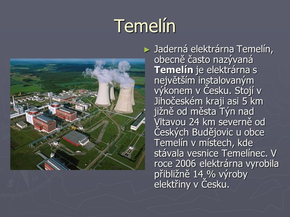 Temelín ► Jaderná elektrárna Temelín, obecně často nazývaná Temelín je elektrárna s největším instalovaným výkonem v Česku.