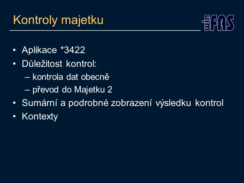 Kontroly majetku Aplikace *3422 Důležitost kontrol: –kontrola dat obecně –převod do Majetku 2 Sumární a podrobné zobrazení výsledku kontrol Kontexty