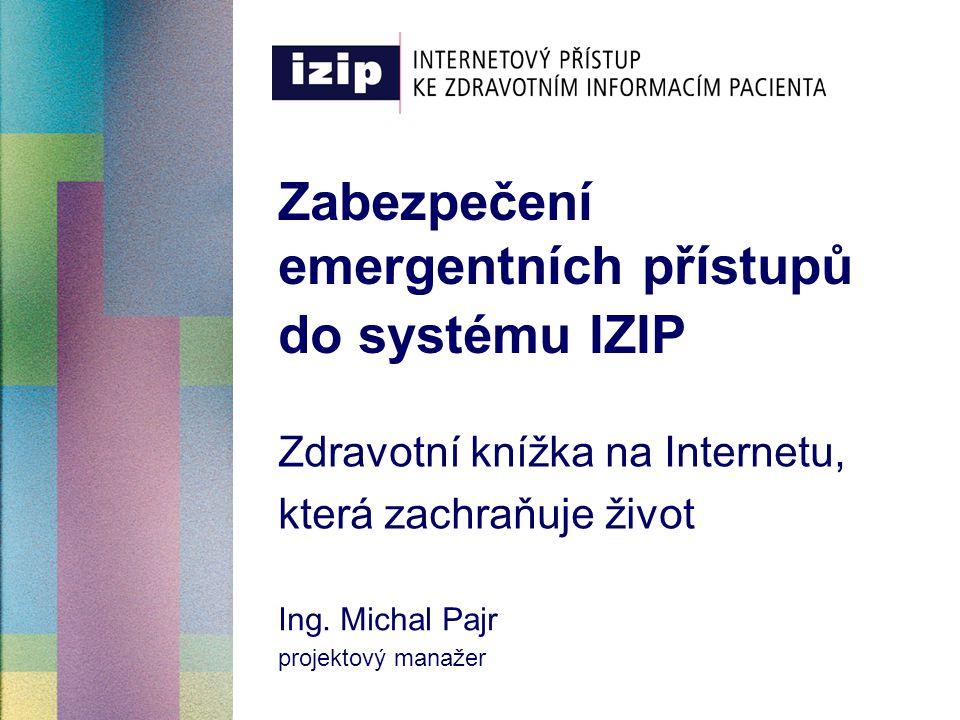 Zabezpečení emergentních přístupů do systému IZIP Zdravotní knížka na Internetu, která zachraňuje život Ing. Michal Pajr projektový manažer