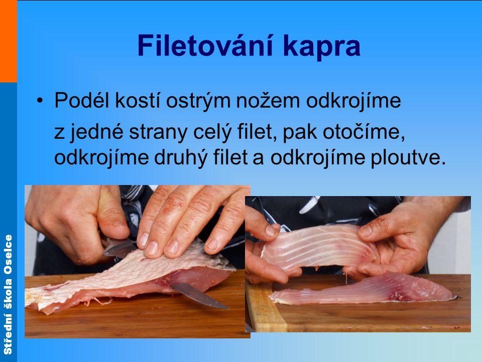 Střední škola Oselce Filetování kapra Podél kostí ostrým nožem odkrojíme z jedné strany celý filet, pak otočíme, odkrojíme druhý filet a odkrojíme plo