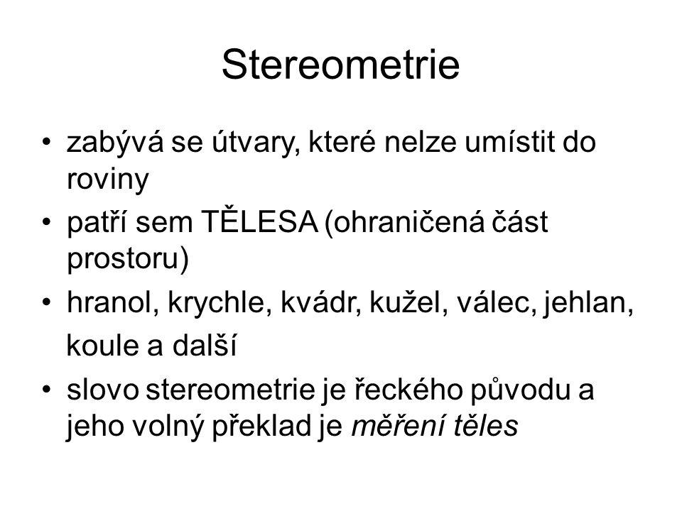 Stereometrie zabývá se útvary, které nelze umístit do roviny patří sem TĚLESA (ohraničená část prostoru) hranol, krychle, kvádr, kužel, válec, jehlan,