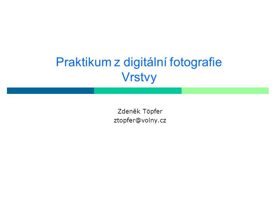 Praktikum z digitální fotografie Vrstvy Zdeněk Töpfer ztopfer@volny.cz