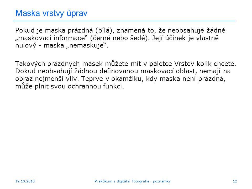 """19.10.2010Praktikum z digitální fotografie - poznámky12 Maska vrstvy úprav Pokud je maska prázdná (bílá), znamená to, že neobsahuje žádné """"maskovací informace (černé nebo šedé)."""