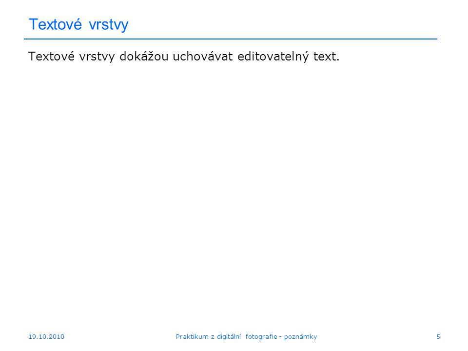 19.10.2010Praktikum z digitální fotografie - poznámky5 Textové vrstvy Textové vrstvy dokážou uchovávat editovatelný text.