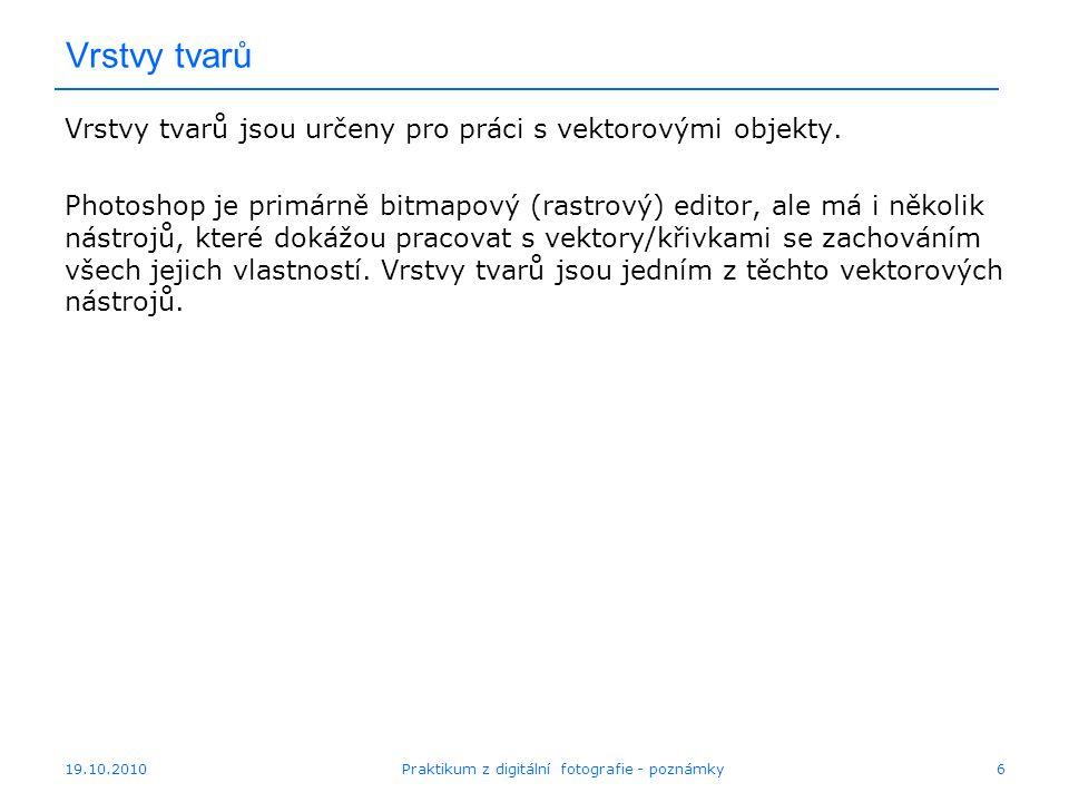 19.10.2010Praktikum z digitální fotografie - poznámky6 Vrstvy tvarů Vrstvy tvarů jsou určeny pro práci s vektorovými objekty. Photoshop je primárně bi