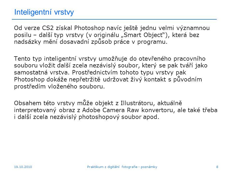 """19.10.2010Praktikum z digitální fotografie - poznámky8 Inteligentní vrstvy Od verze CS2 získal Photoshop navíc ještě jednu velmi významnou posilu – další typ vrstvy (v originálu """"Smart Object ), která bez nadsázky mění dosavadní způsob práce v programu."""