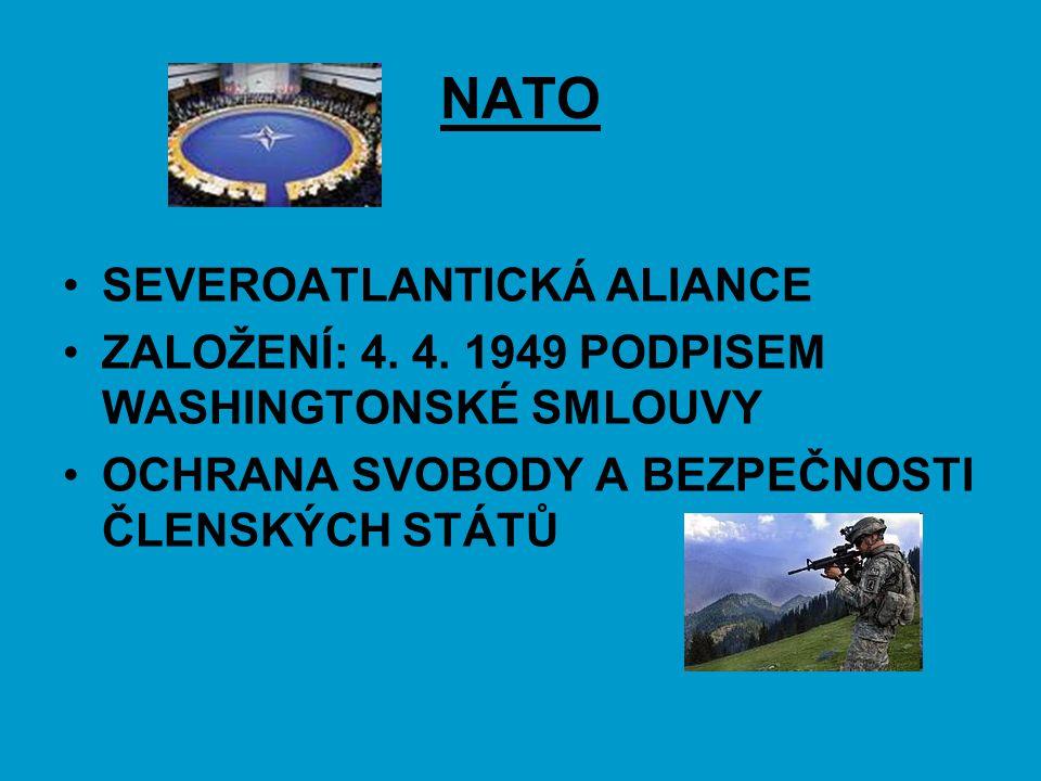 NATO SEVEROATLANTICKÁ ALIANCE ZALOŽENÍ: 4. 4. 1949 PODPISEM WASHINGTONSKÉ SMLOUVY OCHRANA SVOBODY A BEZPEČNOSTI ČLENSKÝCH STÁTŮ